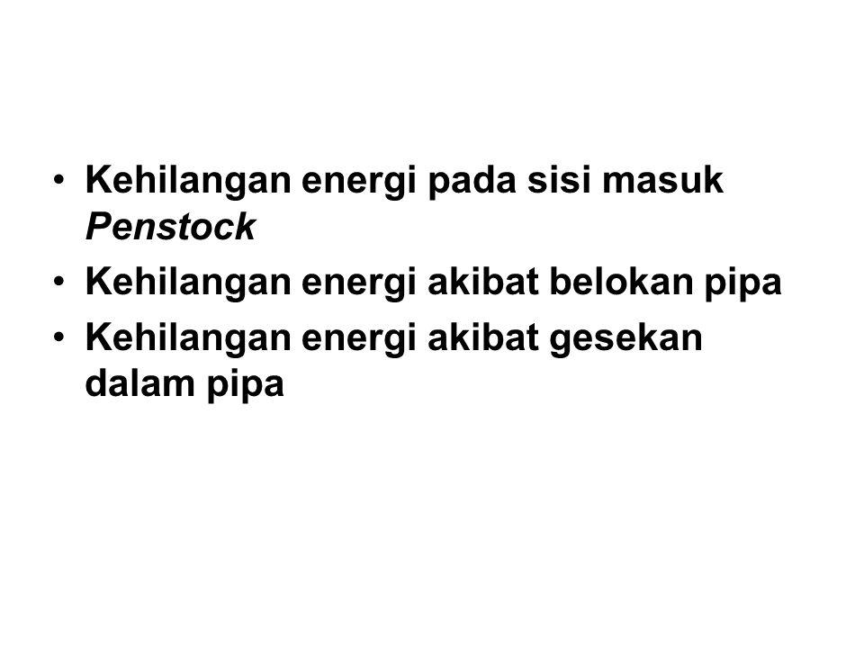 Kehilangan energi pada sisi masuk Penstock Kehilangan energi akibat belokan pipa Kehilangan energi akibat gesekan dalam pipa