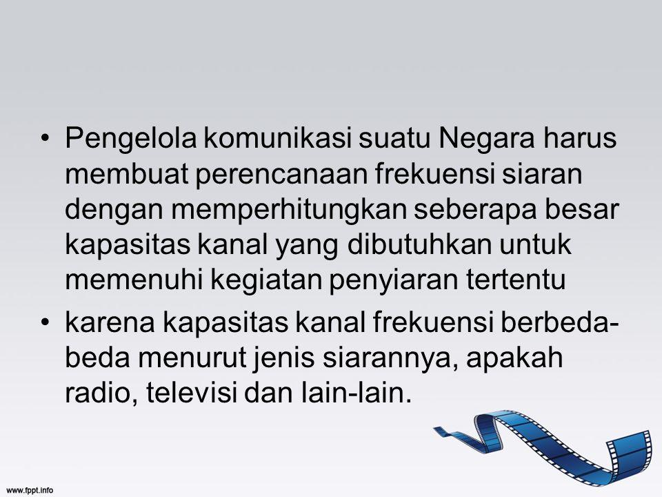 Pengelola komunikasi suatu Negara harus membuat perencanaan frekuensi siaran dengan memperhitungkan seberapa besar kapasitas kanal yang dibutuhkan unt