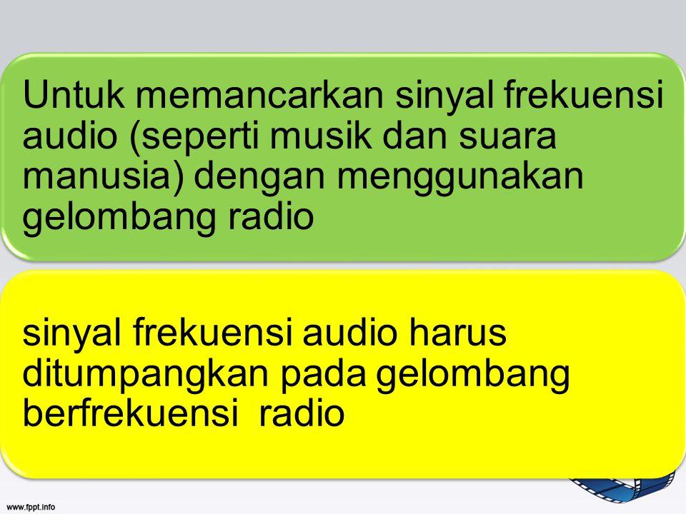 Untuk memancarkan sinyal frekuensi audio (seperti musik dan suara manusia) dengan menggunakan gelombang radio sinyal frekuensi audio harus ditumpangka