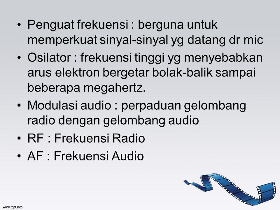 Penguat frekuensi : berguna untuk memperkuat sinyal-sinyal yg datang dr mic Osilator : frekuensi tinggi yg menyebabkan arus elektron bergetar bolak-ba