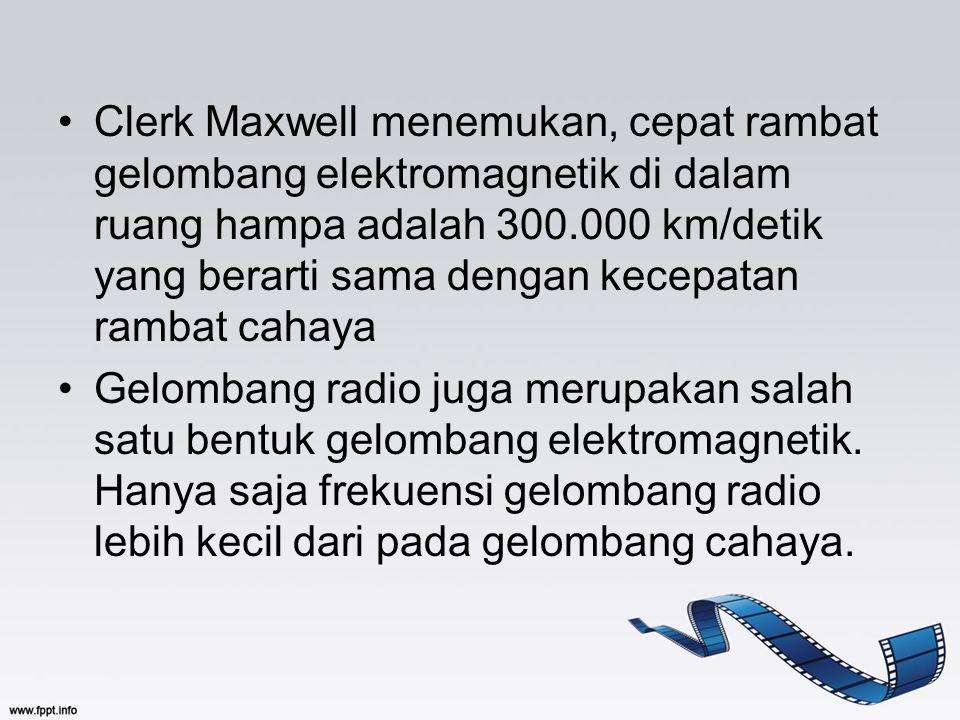 Clerk Maxwell menemukan, cepat rambat gelombang elektromagnetik di dalam ruang hampa adalah 300.000 km/detik yang berarti sama dengan kecepatan rambat