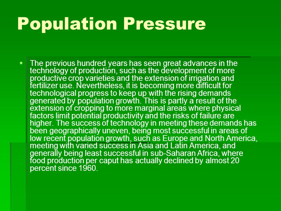 Population Pressure   The previous hundred years has seen great advances in the technology of production, such as the development of more productive crop varieties and the extension of irrigation and fertilizer use.