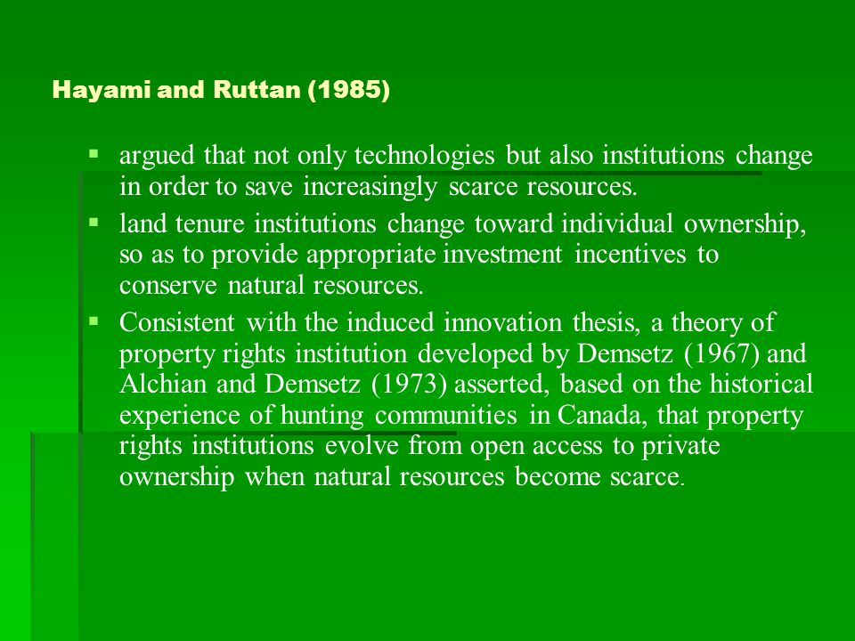 Hayami and Ruttan (1985)   argued that not only technologies but also institutions change in order to save increasingly scarce resources.