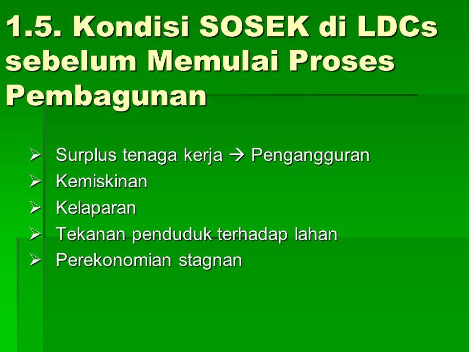 1.5. Kondisi SOSEK di LDCs sebelum Memulai Proses Pembagunan  Surplus tenaga kerja  Pengangguran  Kemiskinan  Kelaparan  Tekanan penduduk terhada