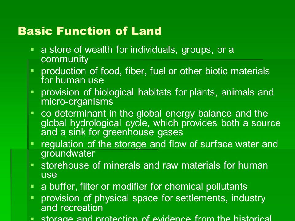 Basic Function of Land   a store of wealth for individuals, groups, or a community   production of food, fiber, fuel or other biotic materials for human use   provision of biological habitats for plants, animals and micro-organisms   co-determinant in the global energy balance and the global hydrological cycle, which provides both a source and a sink for greenhouse gases   regulation of the storage and flow of surface water and groundwater   storehouse of minerals and raw materials for human use   a buffer, filter or modifier for chemical pollutants   provision of physical space for settlements, industry and recreation   storage and protection of evidence from the historical or pre-historical record (fossils, evidence of past climates, archaeological remains, etc.)   enabling or hampering movement of animals, plants and people between one area and another