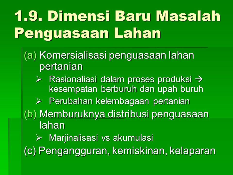 1.9. Dimensi Baru Masalah Penguasaan Lahan (a)Komersialisasi penguasaan lahan pertanian  Rasionaliasi dalam proses produksi  kesempatan berburuh dan