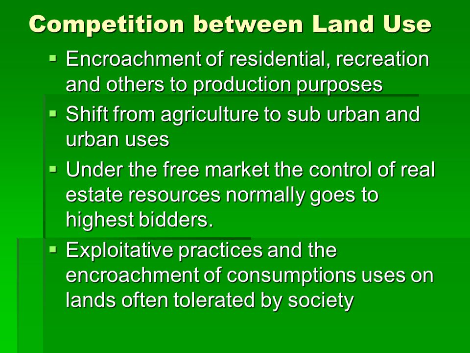Competition between Land Use  Encroachment of residential, recreation and others to production purposes  Shift from agriculture to sub urban and urban uses  Under the free market the control of real estate resources normally goes to highest bidders.