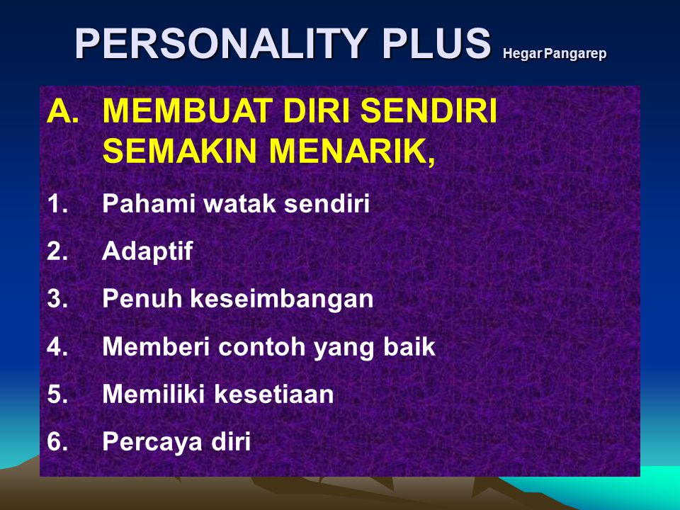 PERSONALITY PLUS Hegar Pangarep A.MEMBUAT DIRI SENDIRI SEMAKIN MENARIK, 1.Pahami watak sendiri 2.Adaptif 3.Penuh keseimbangan 4.Memberi contoh yang ba