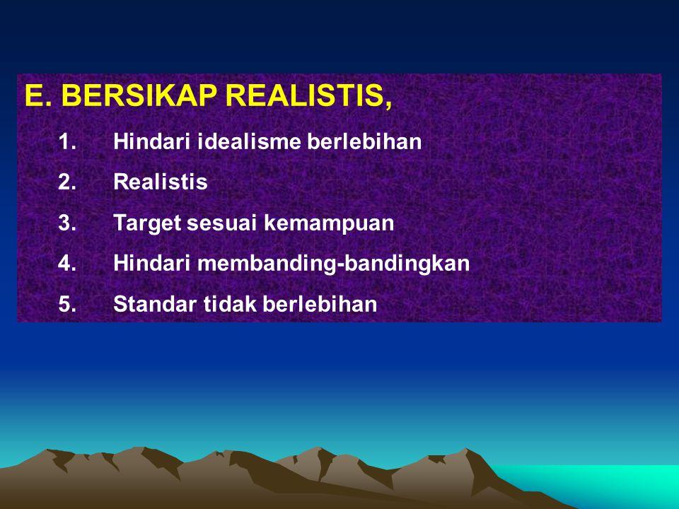 E. BERSIKAP REALISTIS, 1.Hindari idealisme berlebihan 2.Realistis 3.Target sesuai kemampuan 4.Hindari membanding-bandingkan 5.Standar tidak berlebihan