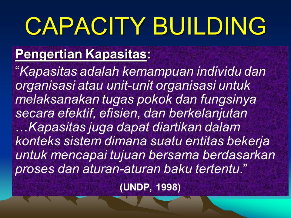 "CAPACITY BUILDING Pengertian Kapasitas: ""Kapasitas adalah kemampuan individu dan organisasi atau unit-unit organisasi untuk melaksanakan tugas pokok d"