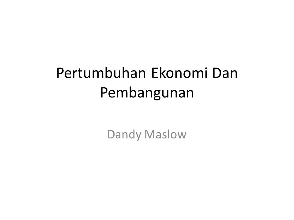 Pertumbuhan Ekonomi Dan Pembangunan Dandy Maslow