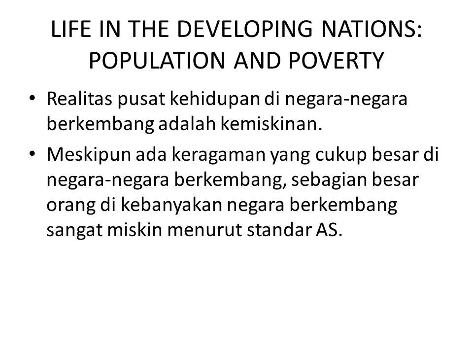 LIFE IN THE DEVELOPING NATIONS: POPULATION AND POVERTY Realitas pusat kehidupan di negara-negara berkembang adalah kemiskinan. Meskipun ada keragaman