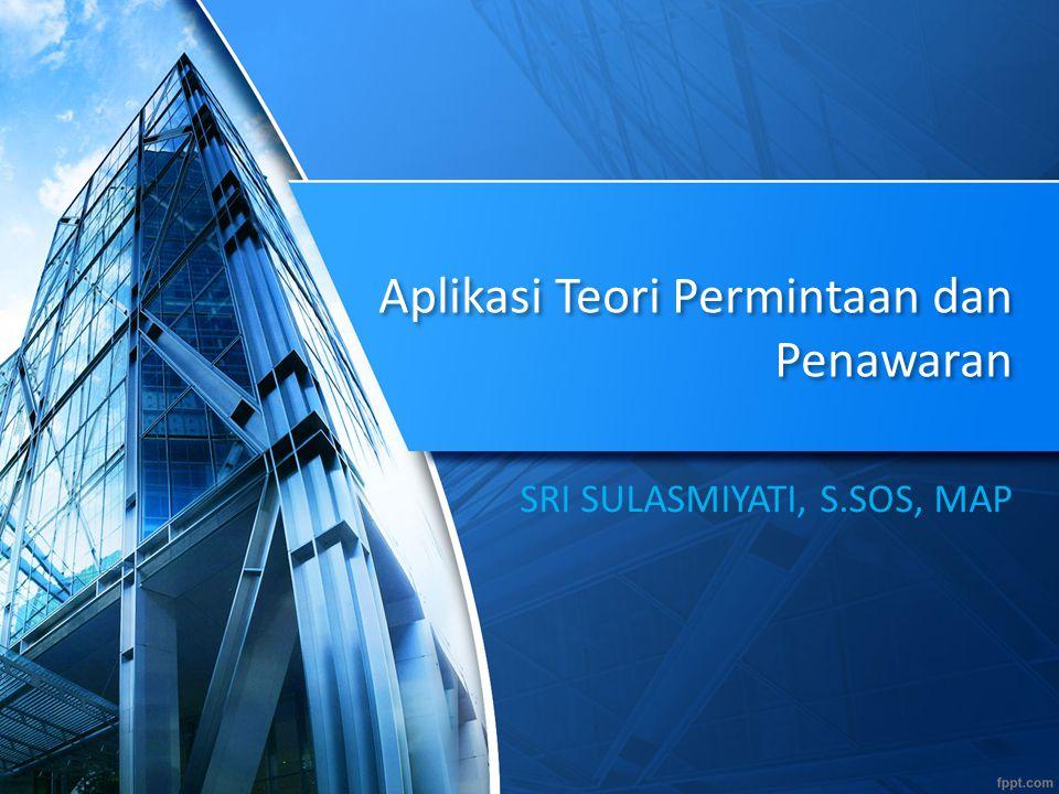Aplikasi Teori Permintaan dan Penawaran SRI SULASMIYATI, S.SOS, MAP