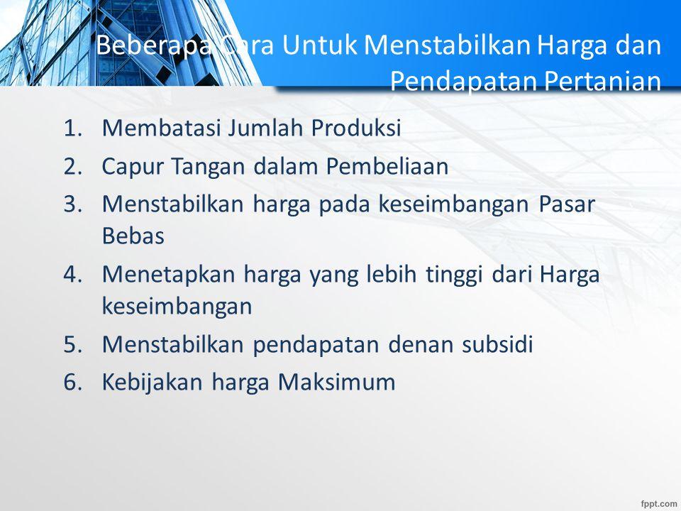 Beberapa Cara Untuk Menstabilkan Harga dan Pendapatan Pertanian 1.Membatasi Jumlah Produksi 2.Capur Tangan dalam Pembeliaan 3.Menstabilkan harga pada