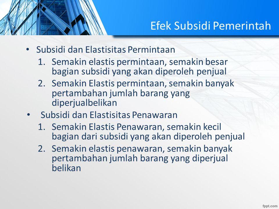 Efek Subsidi Pemerintah Subsidi dan Elastisitas Permintaan 1.Semakin elastis permintaan, semakin besar bagian subsidi yang akan diperoleh penjual 2.Se