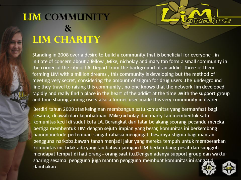 LIM COMMUNITY & LIM CHARITY Standing in 2008 over a desire to build a community that is beneficial for everyone, in initiate of concern about a fellow,Mike, nicholay and mary tan form a small community in the corner of the city of LA.Depart from the background of an addict three of them forming LIM with a million dreams, this community is developing but the method of meeting very secret, considering the amount of stigma for drug users.The underground line they travel to raising this community, no one knows that the network lim developed rapidly and really find a place in the heart of the addict at the time.With the support group and time sharing among users also a former user made this very community in dearer.