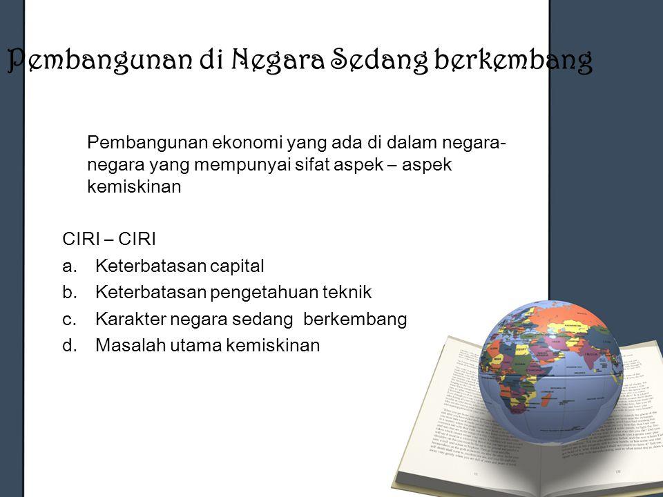 Pembangunan di Negara Sedang berkembang Pembangunan ekonomi yang ada di dalam negara- negara yang mempunyai sifat aspek – aspek kemiskinan CIRI – CIRI