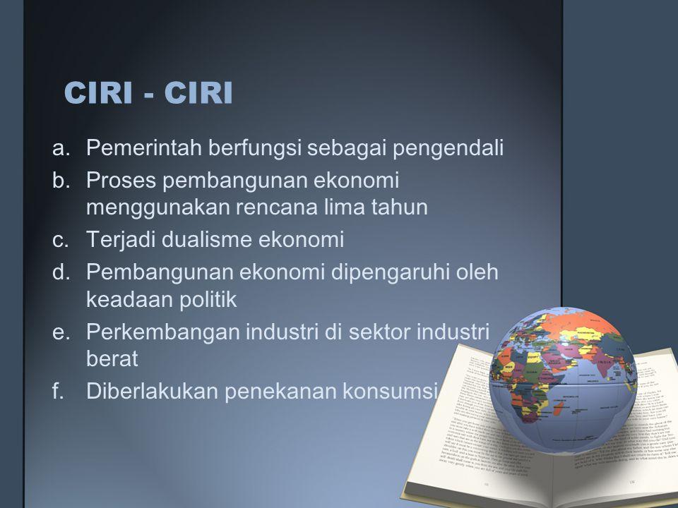 CIRI - CIRI a.Pemerintah berfungsi sebagai pengendali b.Proses pembangunan ekonomi menggunakan rencana lima tahun c.Terjadi dualisme ekonomi d.Pembang