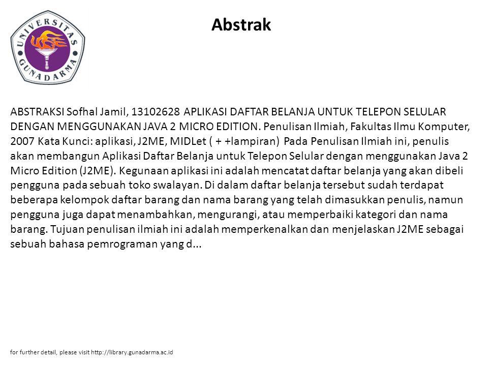 Abstrak ABSTRAKSI Sofhal Jamil, 13102628 APLIKASI DAFTAR BELANJA UNTUK TELEPON SELULAR DENGAN MENGGUNAKAN JAVA 2 MICRO EDITION. Penulisan Ilmiah, Faku