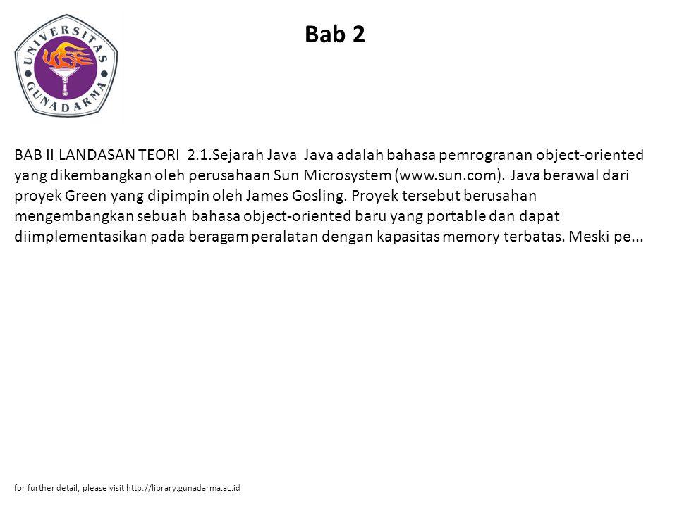 Bab 2 BAB II LANDASAN TEORI 2.1.Sejarah Java Java adalah bahasa pemrogranan object-oriented yang dikembangkan oleh perusahaan Sun Microsystem (www.sun.com).