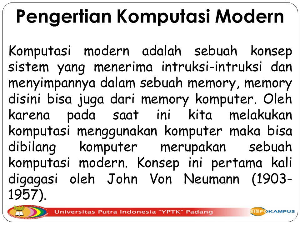Pengertian Komputasi Modern Komputasi modern adalah sebuah konsep sistem yang menerima intruksi-intruksi dan menyimpannya dalam sebuah memory, memory