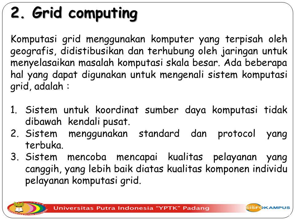 2. Grid computing Komputasi grid menggunakan komputer yang terpisah oleh geografis, didistibusikan dan terhubung oleh jaringan untuk menyelasaikan mas