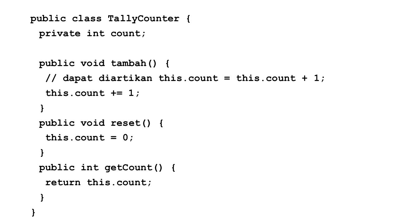 public class TallyCounter { private int count; public void tambah() { // dapat diartikan this.count = this.count + 1; this.count += 1; } public void reset() { this.count = 0; } public int getCount() { return this.count; }
