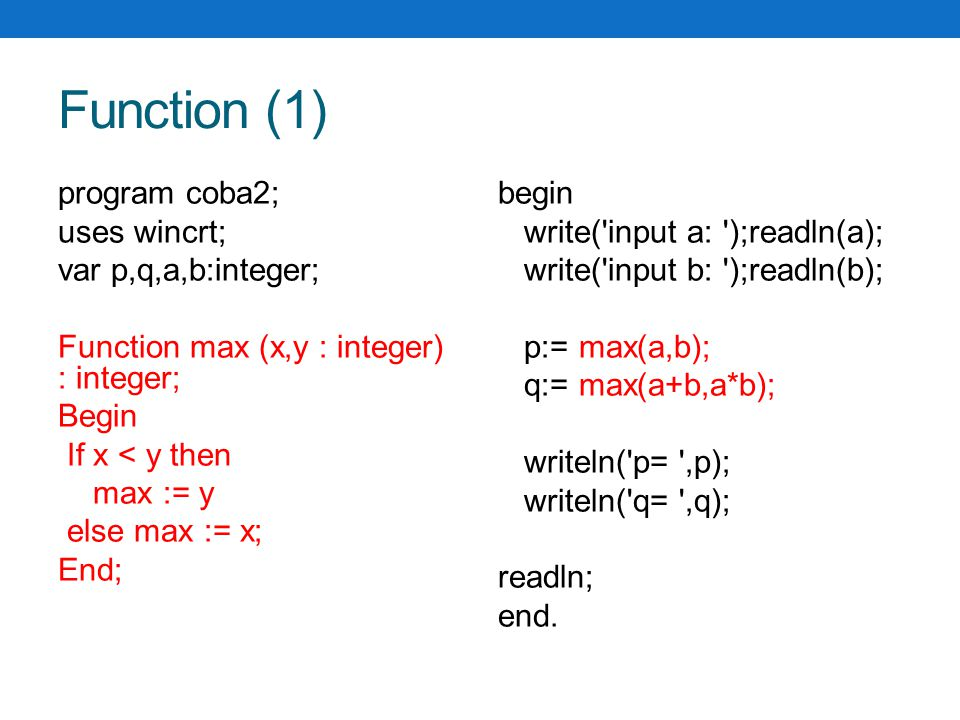 Function (1) program coba2; uses wincrt; var p,q,a,b:integer; Function max (x,y : integer) : integer; Begin If x < y then max := y else max := x; End; begin write( input a: );readln(a); write( input b: );readln(b); p:= max(a,b); q:= max(a+b,a*b); writeln( p= ,p); writeln( q= ,q); readln; end.