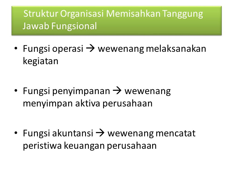 Fungsi operasi  wewenang melaksanakan kegiatan Fungsi penyimpanan  wewenang menyimpan aktiva perusahaan Fungsi akuntansi  wewenang mencatat peristiwa keuangan perusahaan Struktur Organisasi Memisahkan Tanggung Jawab Fungsional
