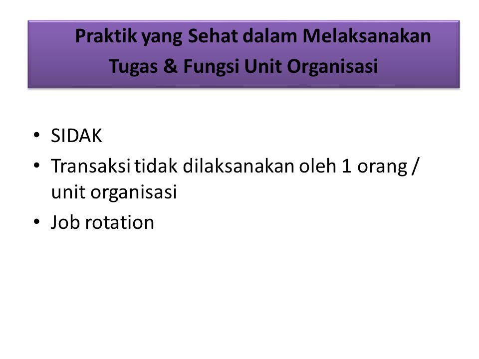 SIDAK Transaksi tidak dilaksanakan oleh 1 orang / unit organisasi Job rotation Praktik yang Sehat dalam Melaksanakan Tugas & Fungsi Unit Organisasi Praktik yang Sehat dalam Melaksanakan Tugas & Fungsi Unit Organisasi