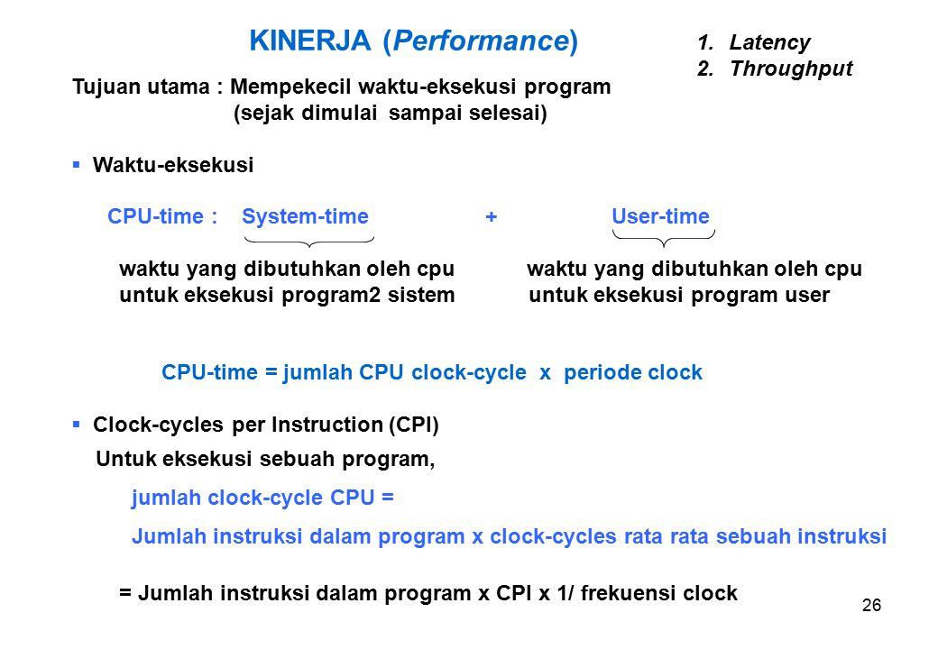 26 KINERJA (Performance) Tujuan utama : Mempekecil waktu-eksekusi program (sejak dimulai sampai selesai)  Waktu-eksekusi CPU-time : System-time + User-time waktu yang dibutuhkan oleh cpu waktu yang dibutuhkan oleh cpu untuk eksekusi program2 sistem untuk eksekusi program user CPU-time = jumlah CPU clock-cycle x periode clock  Clock-cycles per Instruction (CPI) Untuk eksekusi sebuah program, jumlah clock-cycle CPU = Jumlah instruksi dalam program x clock-cycles rata rata sebuah instruksi = Jumlah instruksi dalam program x CPI x 1/ frekuensi clock 1.Latency 2.Throughput