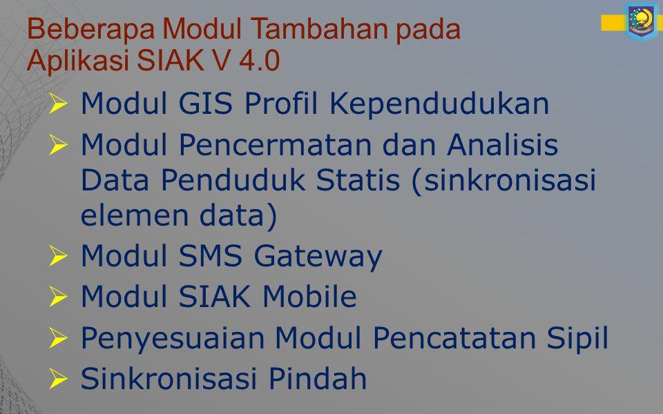 Beberapa Modul Tambahan pada Aplikasi SIAK V 4.0  Modul GIS Profil Kependudukan  Modul Pencermatan dan Analisis Data Penduduk Statis (sinkronisasi elemen data)  Modul SMS Gateway  Modul SIAK Mobile  Penyesuaian Modul Pencatatan Sipil  Sinkronisasi Pindah