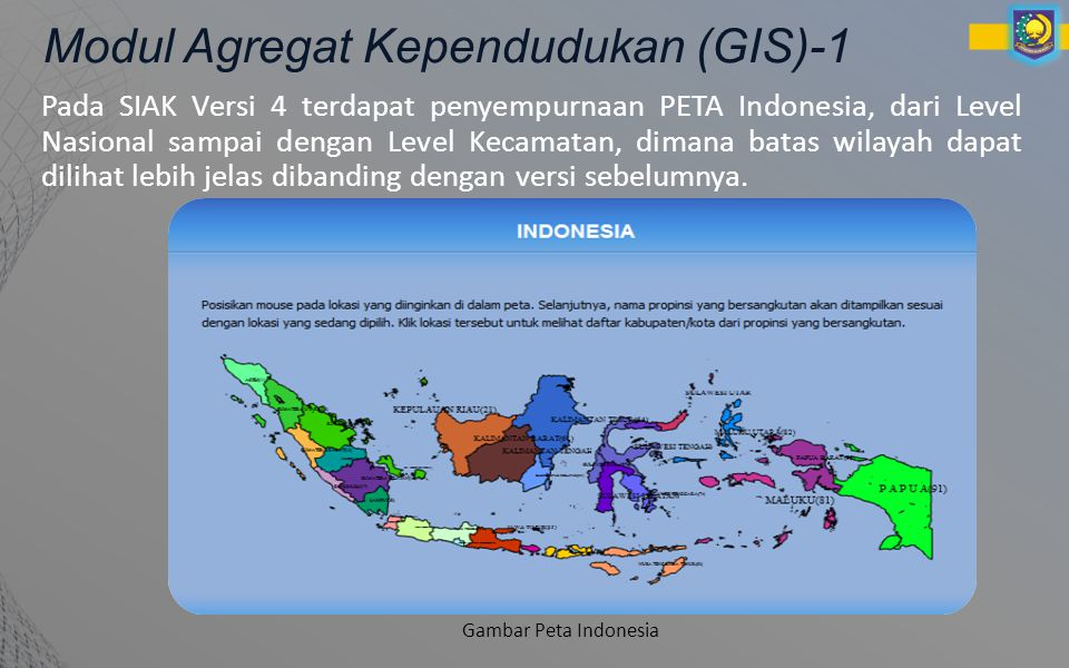 Modul Agregat Kependudukan (GIS)-1 Pada SIAK Versi 4 terdapat penyempurnaan PETA Indonesia, dari Level Nasional sampai dengan Level Kecamatan, dimana batas wilayah dapat dilihat lebih jelas dibanding dengan versi sebelumnya.