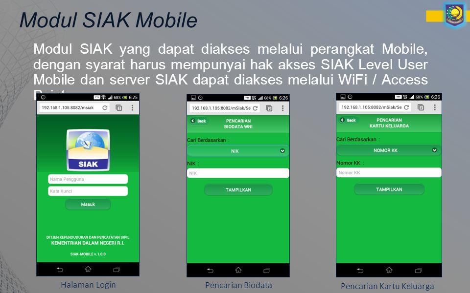 Modul SIAK Mobile Modul SIAK yang dapat diakses melalui perangkat Mobile, dengan syarat harus mempunyai hak akses SIAK Level User Mobile dan server SIAK dapat diakses melalui WiFi / Access Point Halaman Login Pencarian Biodata Pencarian Kartu Keluarga