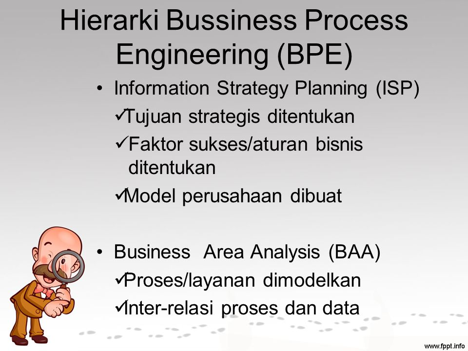 Hierarki Bussiness Process Engineering (BPE) Information Strategy Planning (ISP) Tujuan strategis ditentukan Faktor sukses/aturan bisnis ditentukan Model perusahaan dibuat Business Area Analysis (BAA) Proses/layanan dimodelkan Inter-relasi proses dan data