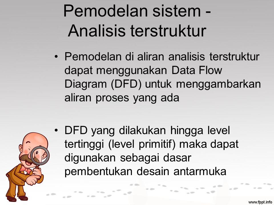 Pemodelan sistem - Analisis terstruktur Pemodelan di aliran analisis terstruktur dapat menggunakan Data Flow Diagram (DFD) untuk menggambarkan aliran proses yang ada DFD yang dilakukan hingga level tertinggi (level primitif) maka dapat digunakan sebagai dasar pembentukan desain antarmuka