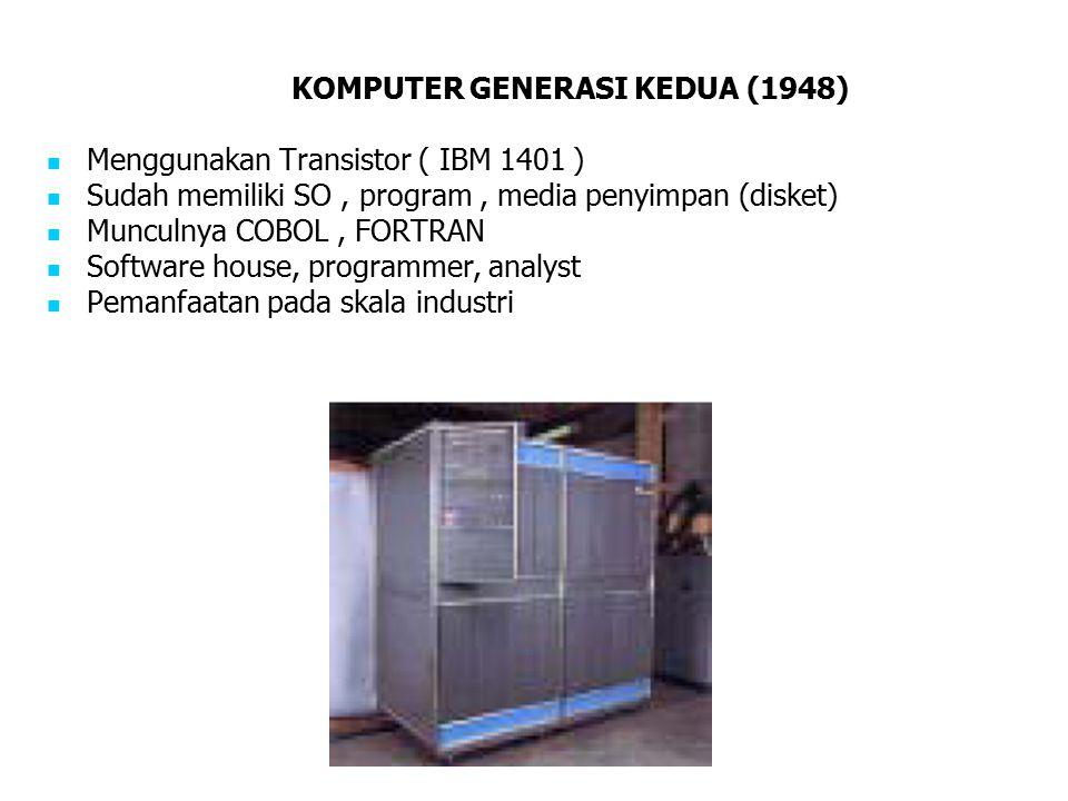 KOMPUTER GENERASI KEDUA (1948) Menggunakan Transistor ( IBM 1401 ) Sudah memiliki SO, program, media penyimpan (disket) Munculnya COBOL, FORTRAN Softw