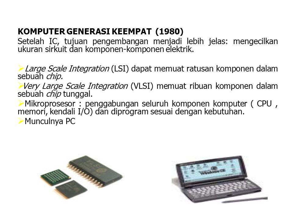 KOMPUTER GENERASI KEEMPAT (1980) Setelah IC, tujuan pengembangan menjadi lebih jelas: mengecilkan ukuran sirkuit dan komponen-komponen elektrik.   L