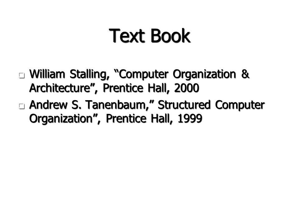 "Text Book  William Stalling, ""Computer Organization & Architecture"", Prentice Hall, 2000  Andrew S. Tanenbaum,"" Structured Computer Organization"", P"