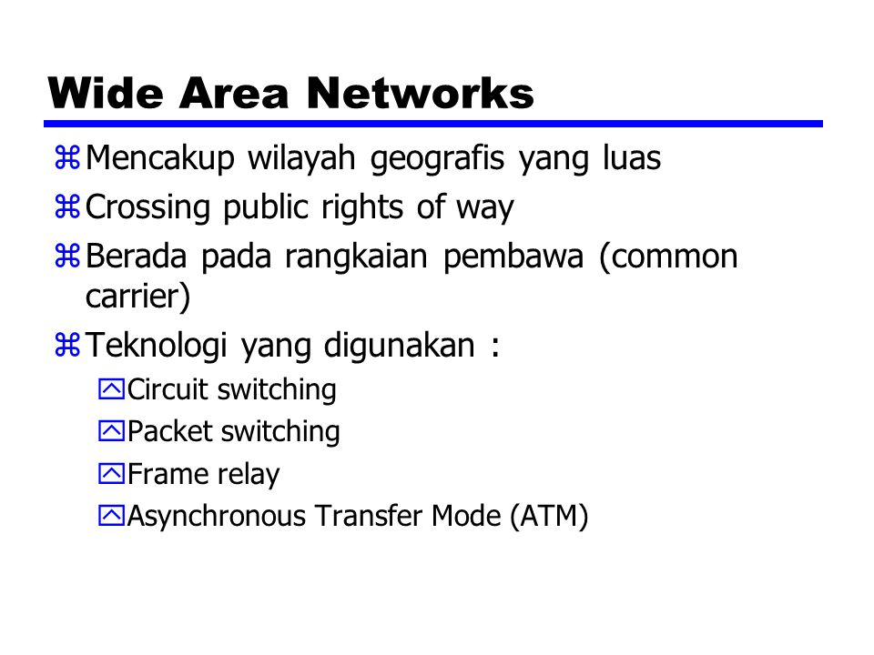 Wide Area Networks zMencakup wilayah geografis yang luas zCrossing public rights of way zBerada pada rangkaian pembawa (common carrier) zTeknologi yang digunakan : yCircuit switching yPacket switching yFrame relay yAsynchronous Transfer Mode (ATM)