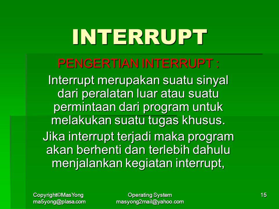 Copyright©MasYong ma5yong@plasa.com Operating System masyong2mail@yahoo.com 15 INTERRUPT PENGERTIAN INTERRUPT : Interrupt merupakan suatu sinyal dari peralatan luar atau suatu permintaan dari program untuk melakukan suatu tugas khusus.