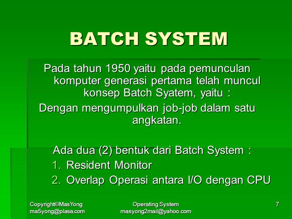 Copyright©MasYong ma5yong@plasa.com Operating System masyong2mail@yahoo.com 7 BATCH SYSTEM Pada tahun 1950 yaitu pada pemunculan komputer generasi pertama telah muncul konsep Batch Syatem, yaitu : Dengan mengumpulkan job-job dalam satu angkatan.