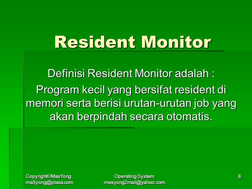 Copyright©MasYong ma5yong@plasa.com Operating System masyong2mail@yahoo.com 8 Resident Monitor Definisi Resident Monitor adalah : Program kecil yang bersifat resident di memori serta berisi urutan-urutan job yang akan berpindah secara otomatis.