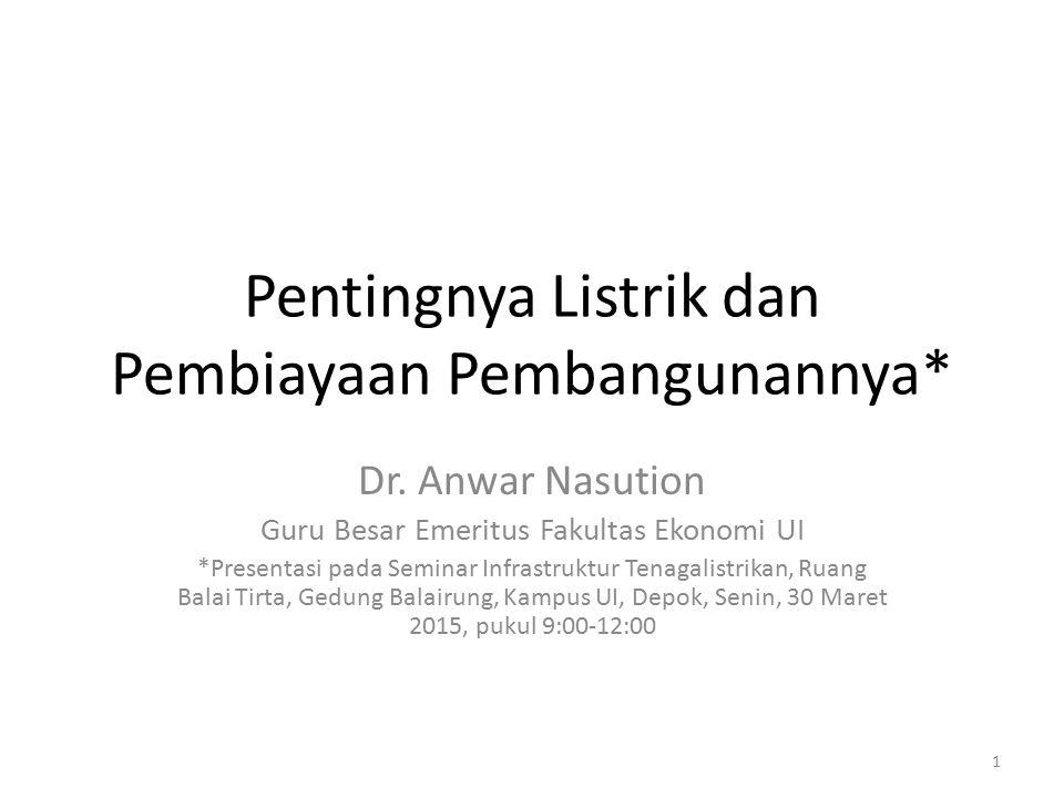 Pentingnya Listrik dan Pembiayaan Pembangunannya* Dr. Anwar Nasution Guru Besar Emeritus Fakultas Ekonomi UI *Presentasi pada Seminar Infrastruktur Te