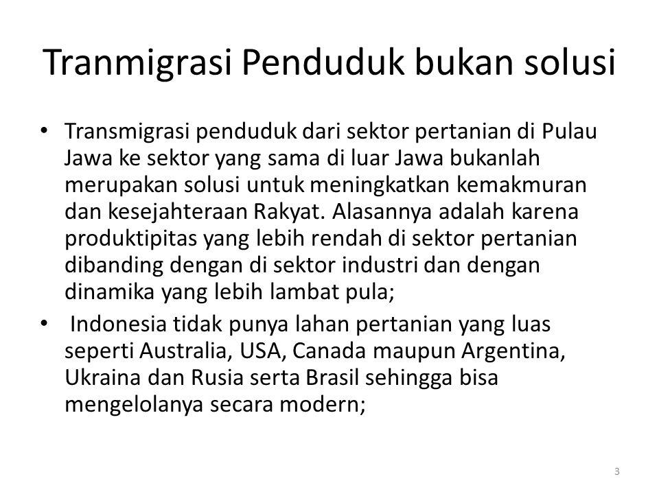 Tranmigrasi Penduduk bukan solusi Transmigrasi penduduk dari sektor pertanian di Pulau Jawa ke sektor yang sama di luar Jawa bukanlah merupakan solusi