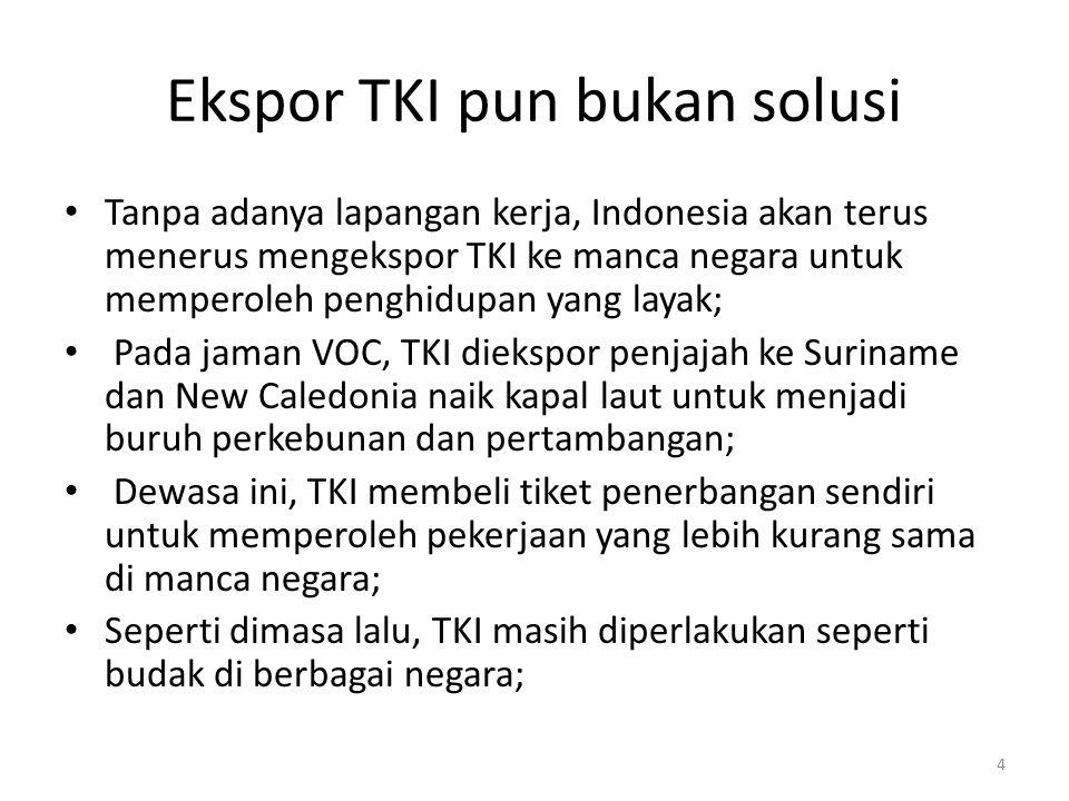 Ekspor TKI pun bukan solusi Tanpa adanya lapangan kerja, Indonesia akan terus menerus mengekspor TKI ke manca negara untuk memperoleh penghidupan yang