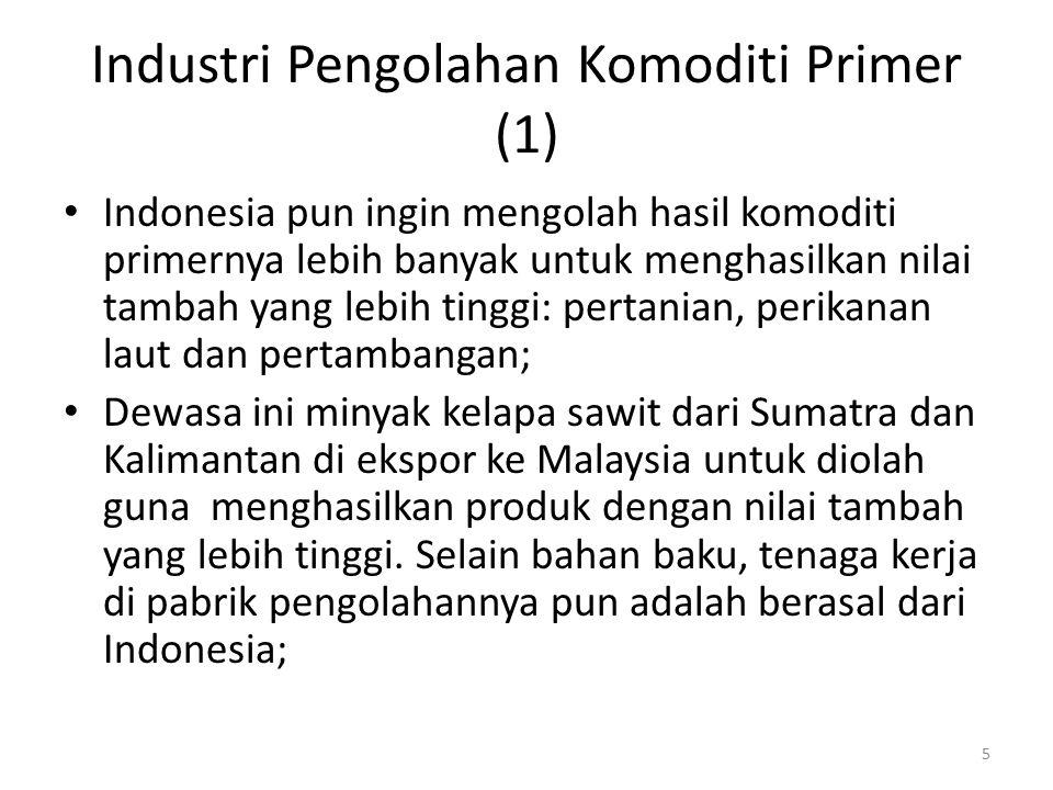 Industri Pengolahan Komoditi Primer (1) Indonesia pun ingin mengolah hasil komoditi primernya lebih banyak untuk menghasilkan nilai tambah yang lebih
