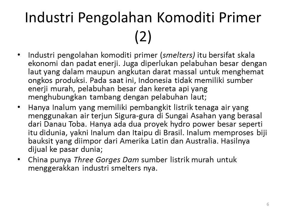 Industri Pengolahan Komoditi Primer (2) Industri pengolahan komoditi primer (smelters) itu bersifat skala ekonomi dan padat enerji. Juga diperlukan pe