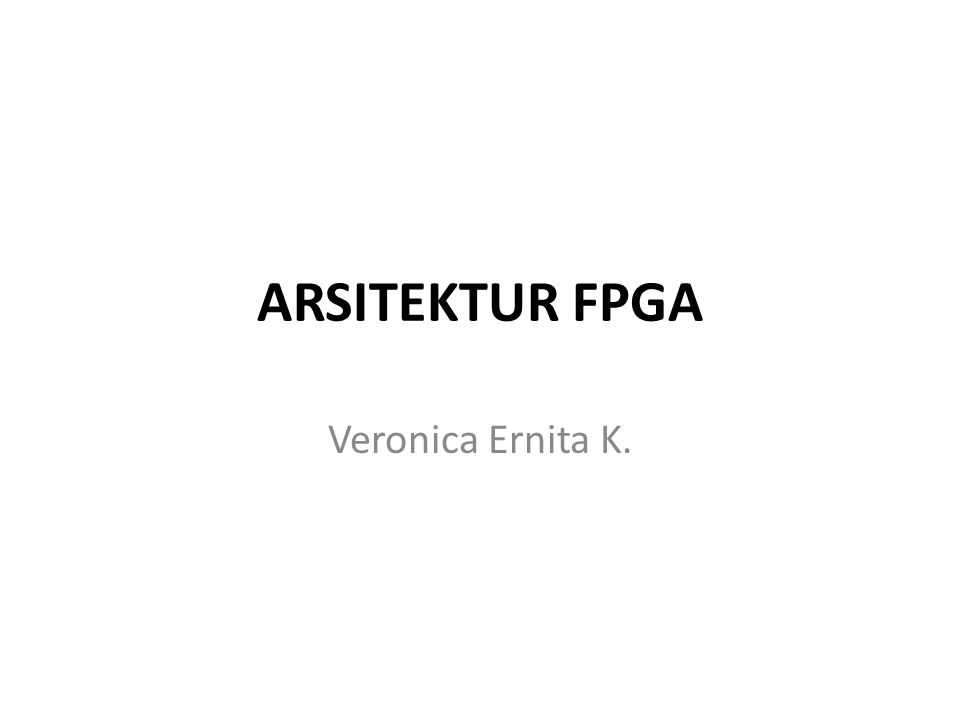 ARSITEKTUR FPGA Veronica Ernita K.