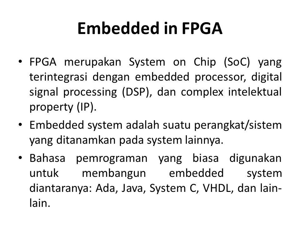 Embedded in FPGA FPGA merupakan System on Chip (SoC) yang terintegrasi dengan embedded processor, digital signal processing (DSP), dan complex intelek